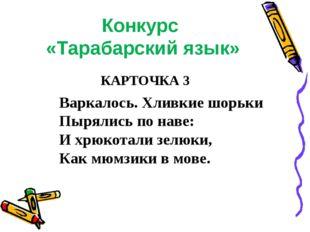 Конкурс «Тарабарский язык» КАРТОЧКА 3 Варкалось. Хливкие шорьки Пырялись по н