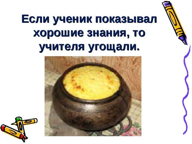 Если ученик показывал хорошие знания, то учителя угощали.