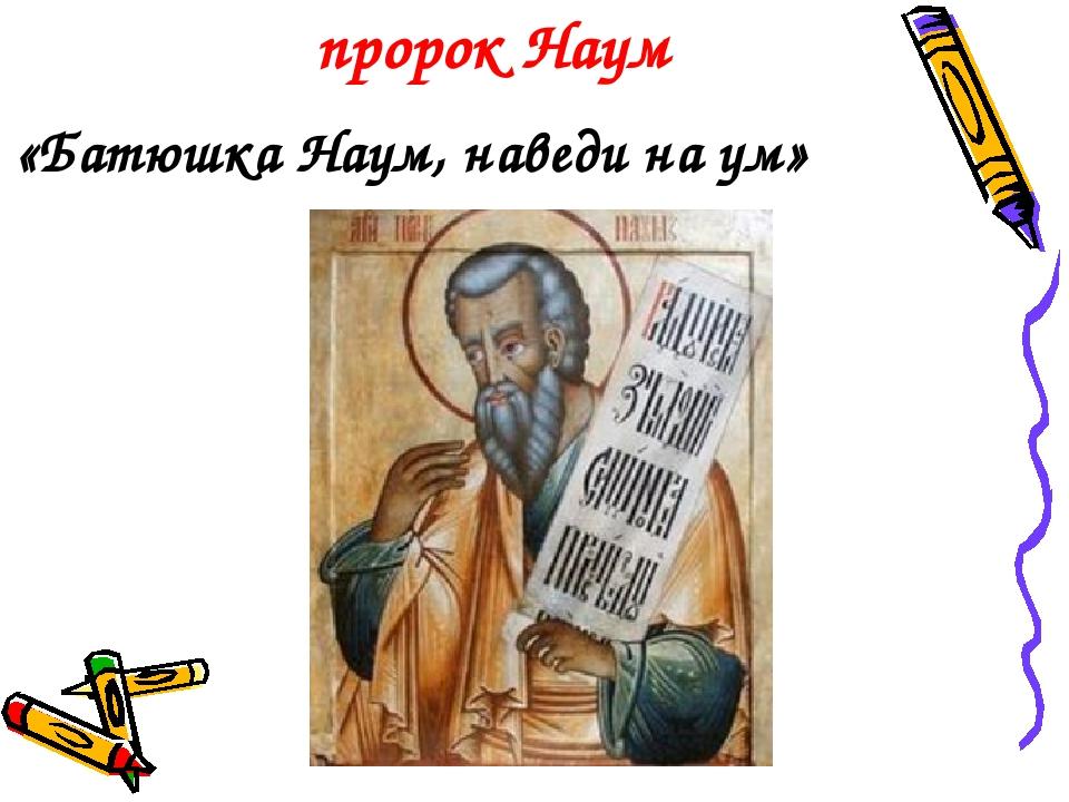 пророк Наум «Батюшка Наум, наведи на ум»