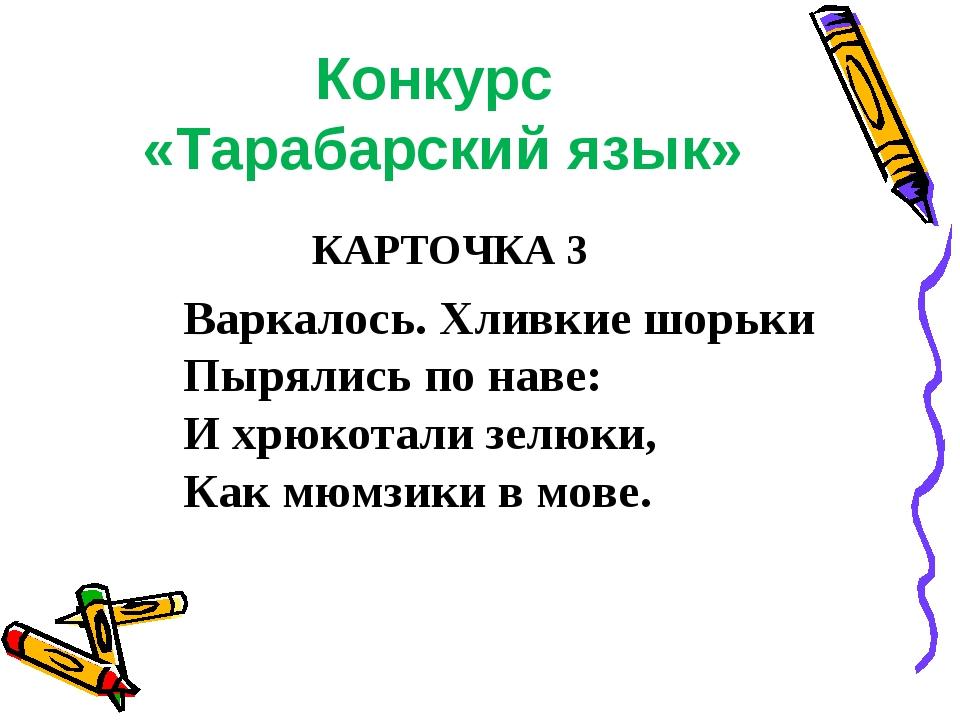 Конкурс «Тарабарский язык» КАРТОЧКА 3 Варкалось. Хливкие шорьки Пырялись по н...