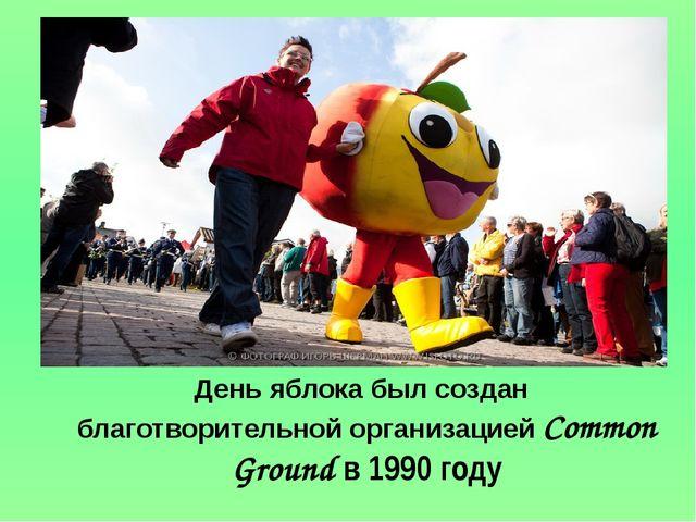 День яблока был создан благотворительной организацией Common Ground в 1990 г...