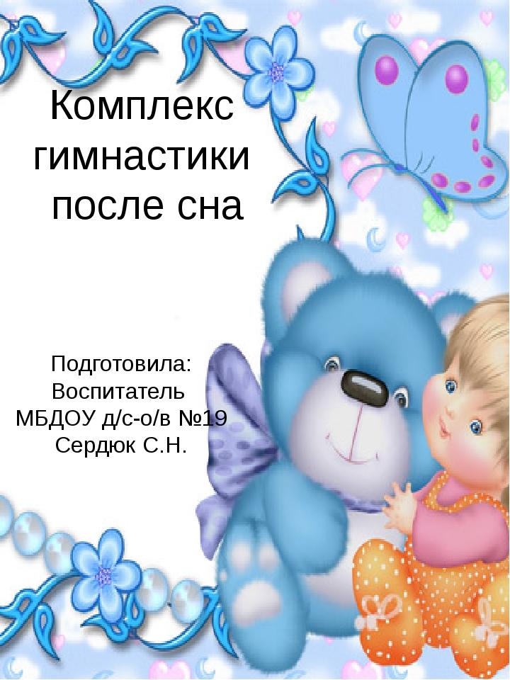 Комплекс гимнастики после сна Подготовила: Воспитатель МБДОУ д/с-о/в №19 Серд...
