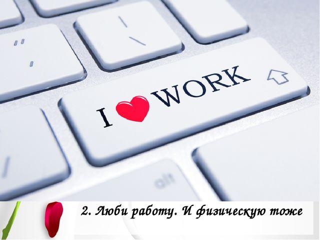 2. Люби работу. И физическую тоже