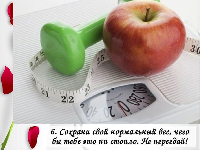 6. Сохрани свой нормальный вес, чего бы тебе это ни стоило. Не переедай!