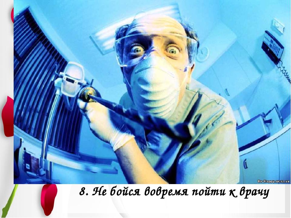 8. Не бойся вовремя пойти к врачу