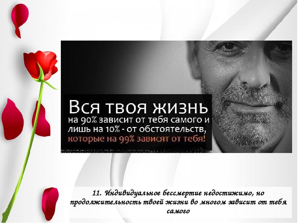 11. Индивидуальное бессмертие недостижимо, но продолжительность твоей жизни в...
