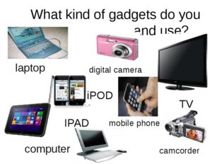 What kind of gadgets do you own and use? digital camera TV camcorder iPOD IPA