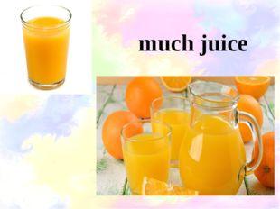 much juice