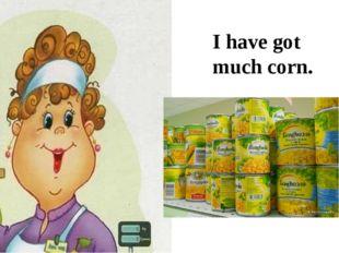 I have got much corn.