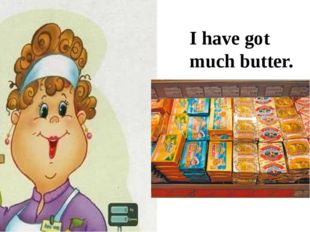 I have got much butter.