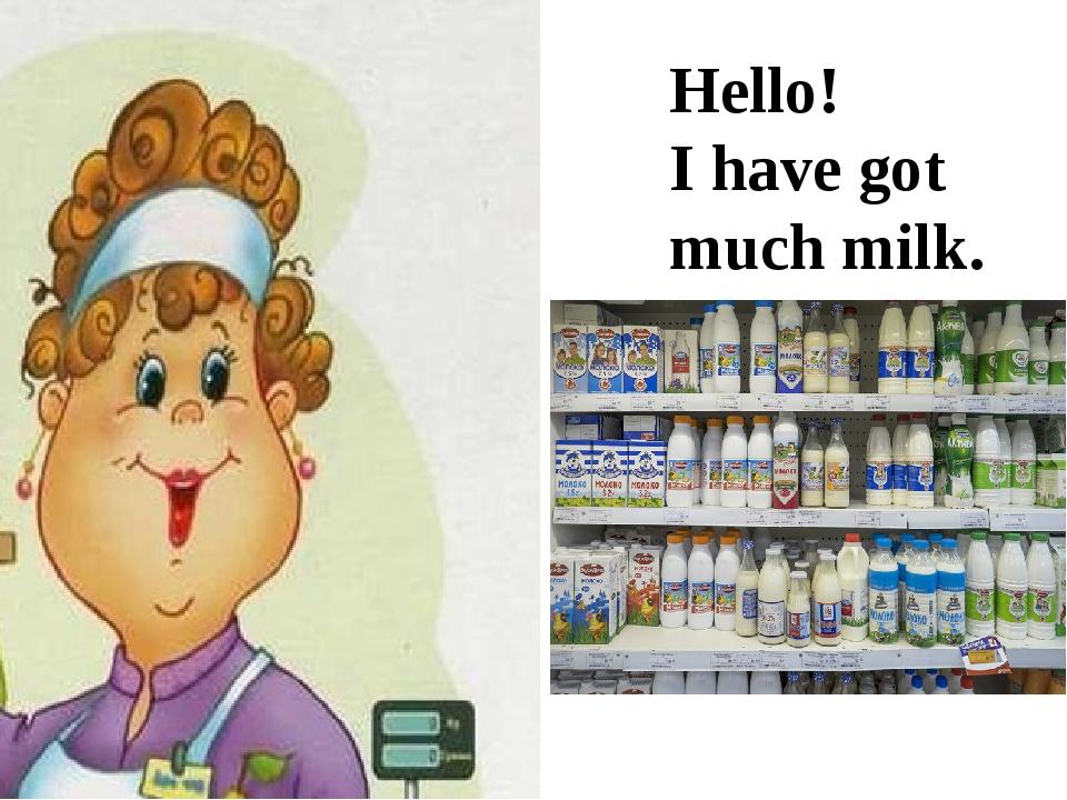 Hello! I have got much milk.
