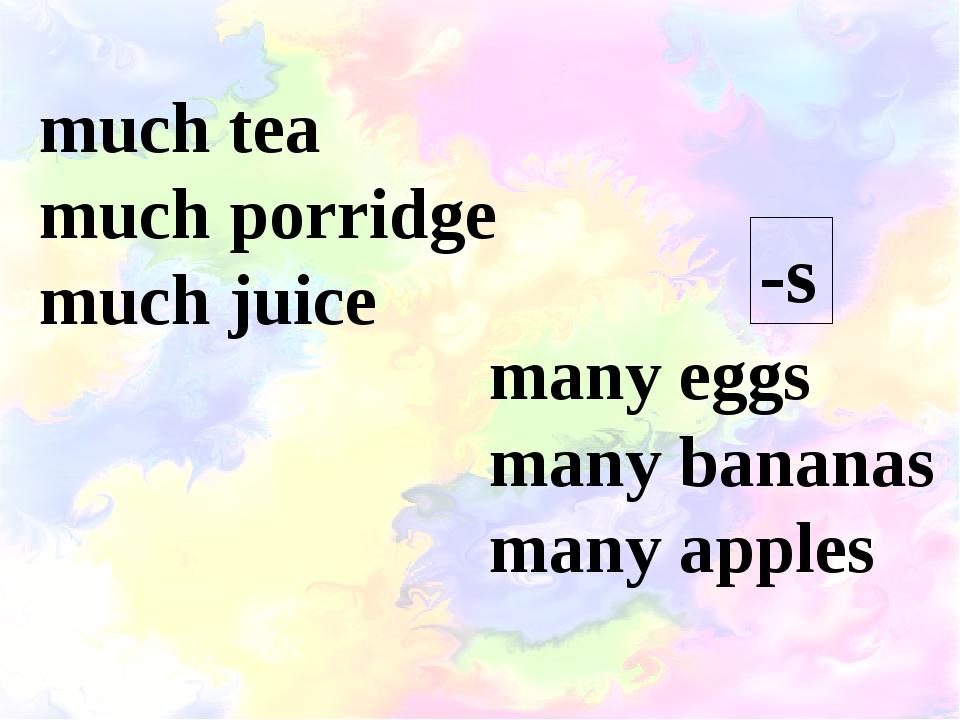 much tea much porridge much juice many eggs many bananas many apples -s