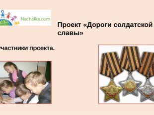 Проект «Дороги солдатской славы» Мы - участники проекта.