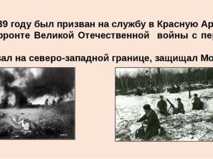 В 1939 году был призван на службу в Красную Армию. На фронте Великой Отечест