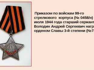 Приказом по войскам 99-го стрелкового корпуса (№ 0458/н) от 20 июля 1944 года