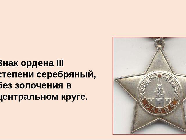 Знак ордена III степени серебряный, без золочения в центральном круге.