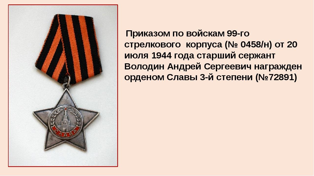 Приказом по войскам 99-го стрелкового корпуса (№ 0458/н) от 20 июля 1944 года...