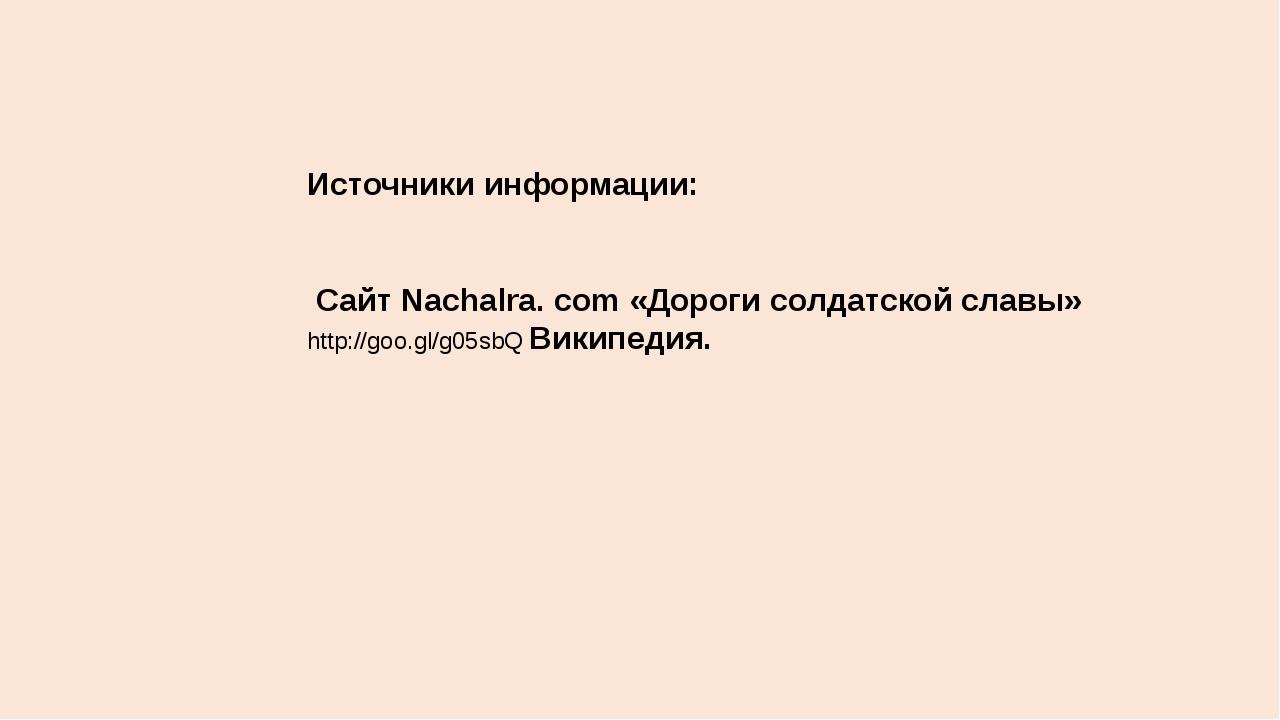 Источники информации: Сайт Nachalra. сom «Дороги солдатской славы» http://goo...