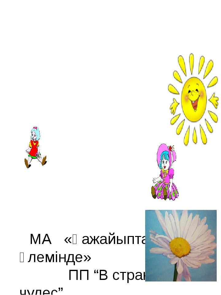 """МА «Ғажайыптар әлемінде» ПП """"В стране чудес"""" В работе П/П задействовано Нача..."""