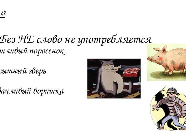 Слитно Без НЕ слово не употребляется Неряшливый поросенок Ненасытный зверь Не...