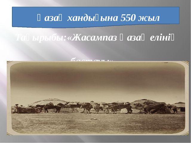 Қазақ хандығына 550 жыл Тақырыбы:«Жасампаз Қазақ елінің бастауы»