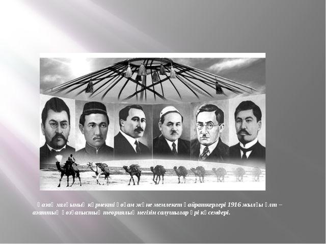 Қазақ халқының көрнекті қоғам және мемлекет қайраткерлері 1916 жылғы ұлт – а...