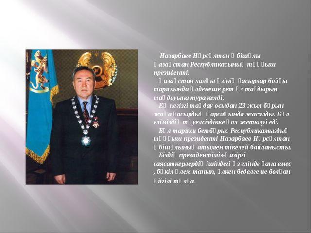 Назарбаев Нұрсұлтан Әбішұлы Қазақстан Республикасының тұңғыш президенті. Қаз...