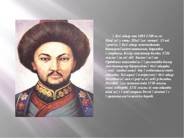 Әбілқайыр хан 1693-1748 ж.ж. Кіші жүз ханы. Шыңғыс ханның 15-ші ұрпағы. Әбіл...