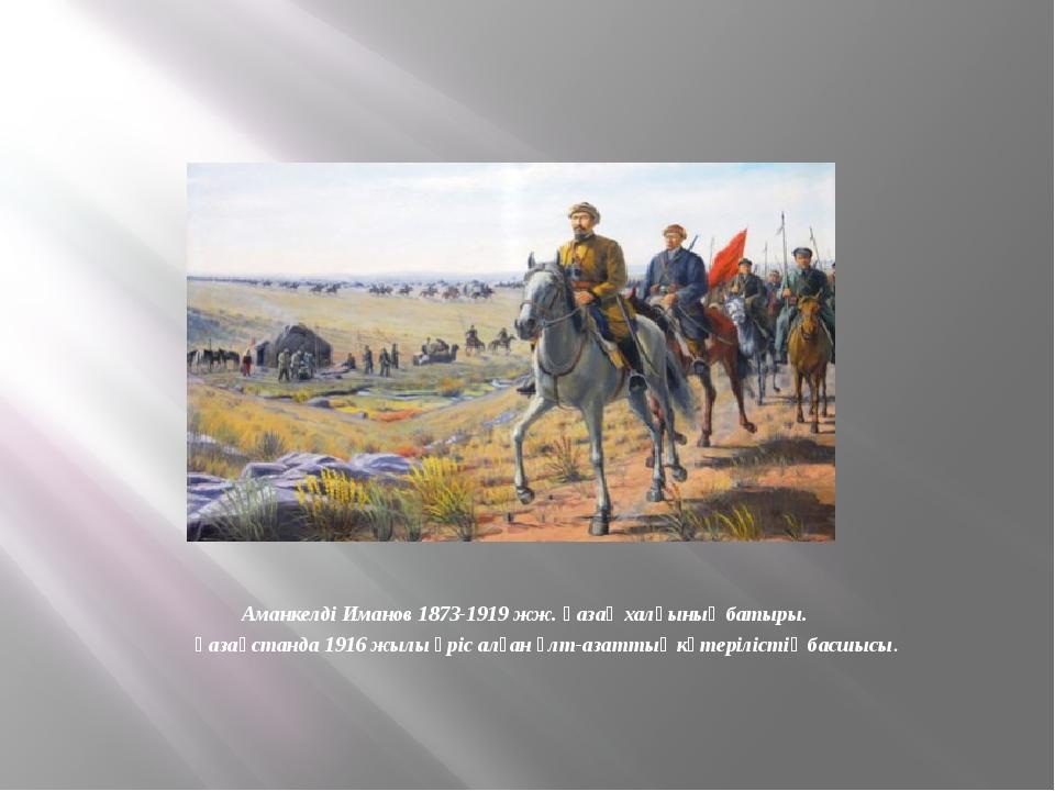 Аманкелді Иманов 1873-1919 жж. Қазақ халқының батыры. Қазақстанда 1916 жылы...