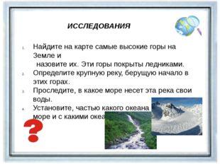 ИССЛЕДОВАНИЯ Найдите на карте самые высокие горы на Земле и назовите их. Эти