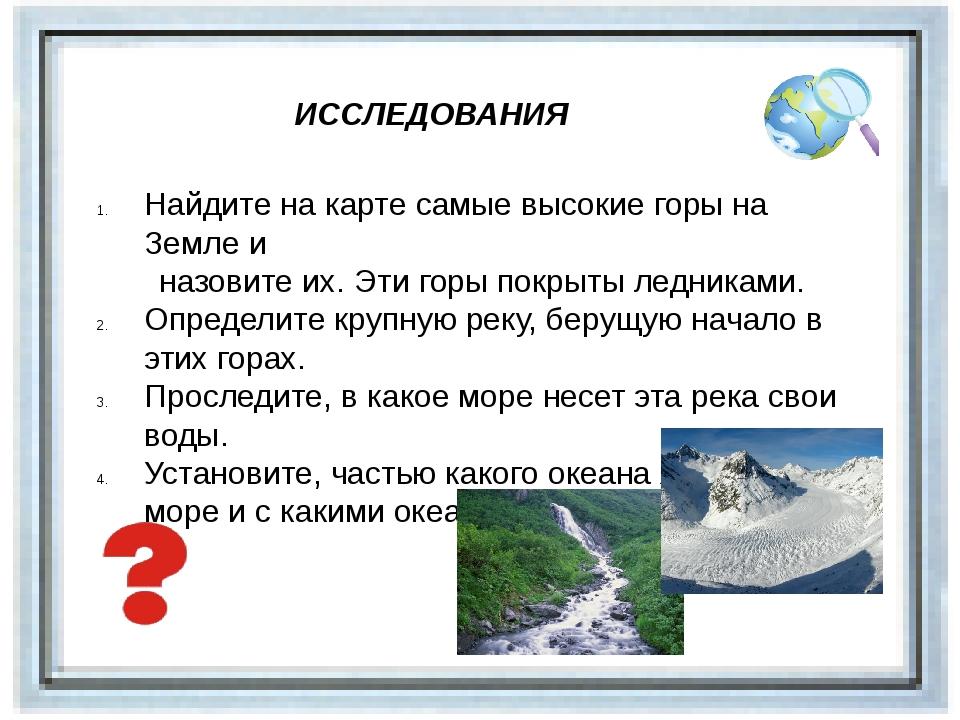 ИССЛЕДОВАНИЯ Найдите на карте самые высокие горы на Земле и назовите их. Эти...