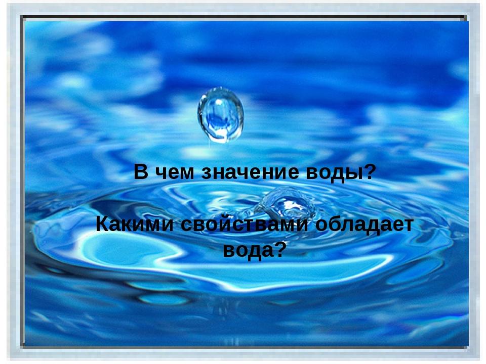 В чем значение воды? Какими свойствами обладает вода?