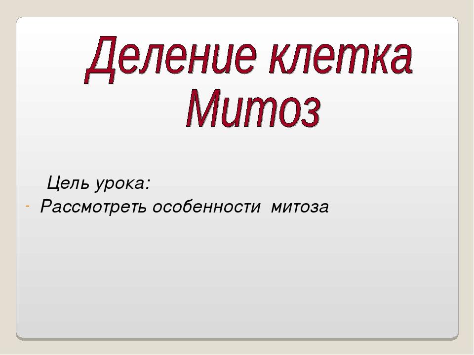Цель урока: Рассмотреть особенности митоза