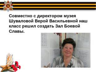 Совместно с директором музея Шуваловой Верой Васильевной наш класс решил соз