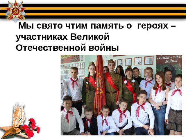 Мы свято чтим память о героях – участниках Великой Отечественной войны