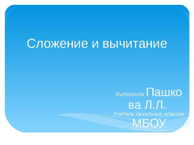 Сложение и вычитание Выполнила:Пашкова Л.Л. Учитель начальных классов МБОУ ги...