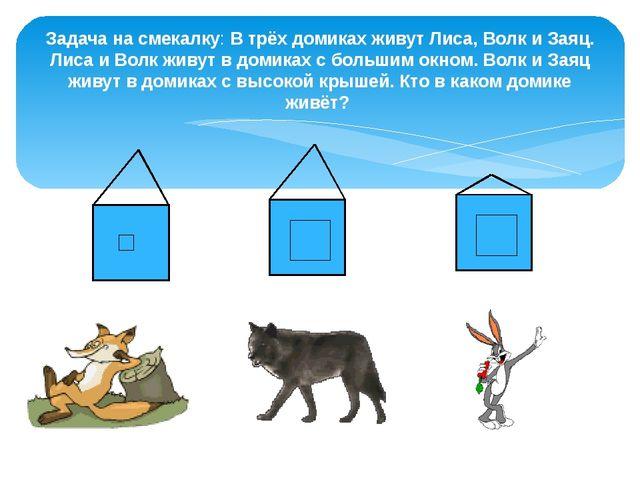 Задача на смекалку: В трёх домиках живут Лиса, Волк и Заяц. Лиса и Волк живут...