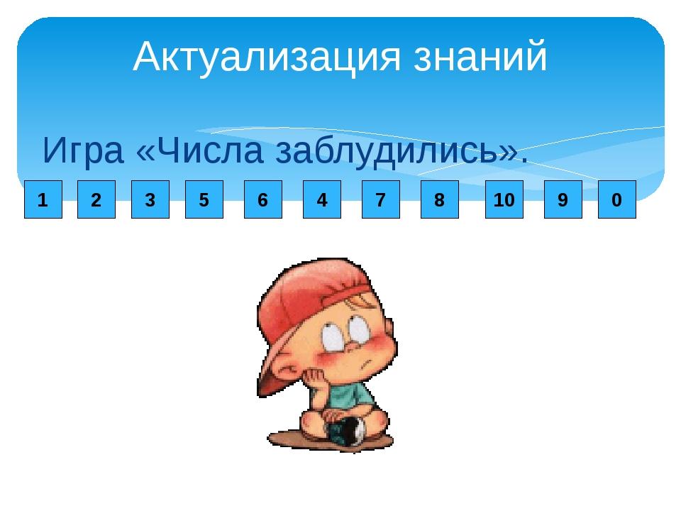 Актуализация знаний Игра «Числа заблудились». 1 2 3 5 6 4 7 8 10 9 0