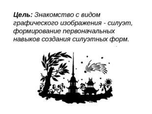 Цель:Знакомство с видом графического изображения - силуэт, формирование перв