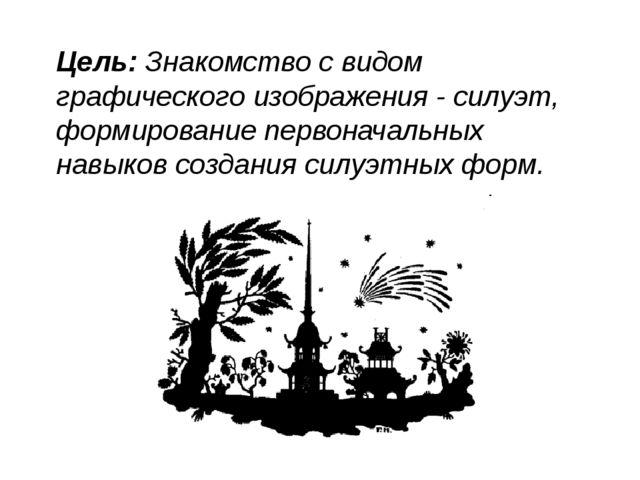 Цель:Знакомство с видом графического изображения - силуэт, формирование перв...