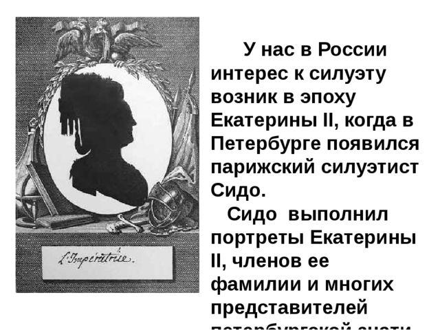 У нас в России интерес к силуэту возник в эпоху Екатерины II, когда в Пет...