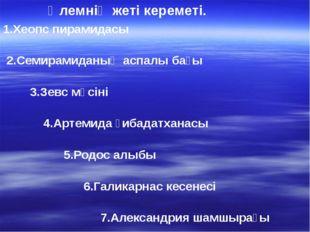 1.Хеопс пирамидасы 2.Семирамиданың аспалы бағы 3.Зевс мүсіні 4.Артемида ғибад