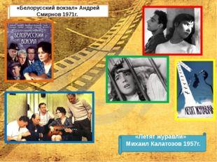 «Белорусский вокзал» Андрей Смирнов 1971г. «Летят журавли» Михаил Калатозов 1