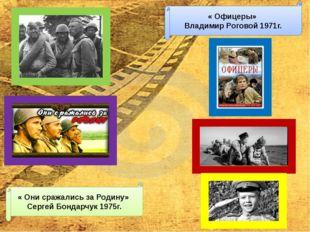 « Они сражались за Родину» Сергей Бондарчук 1975г. « Офицеры» Владимир Рогово