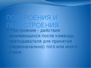 ПОСТРОЕНИЯ И ПЕРЕСТРОЕНИЯ Построение - действия занимающихся после команды пр