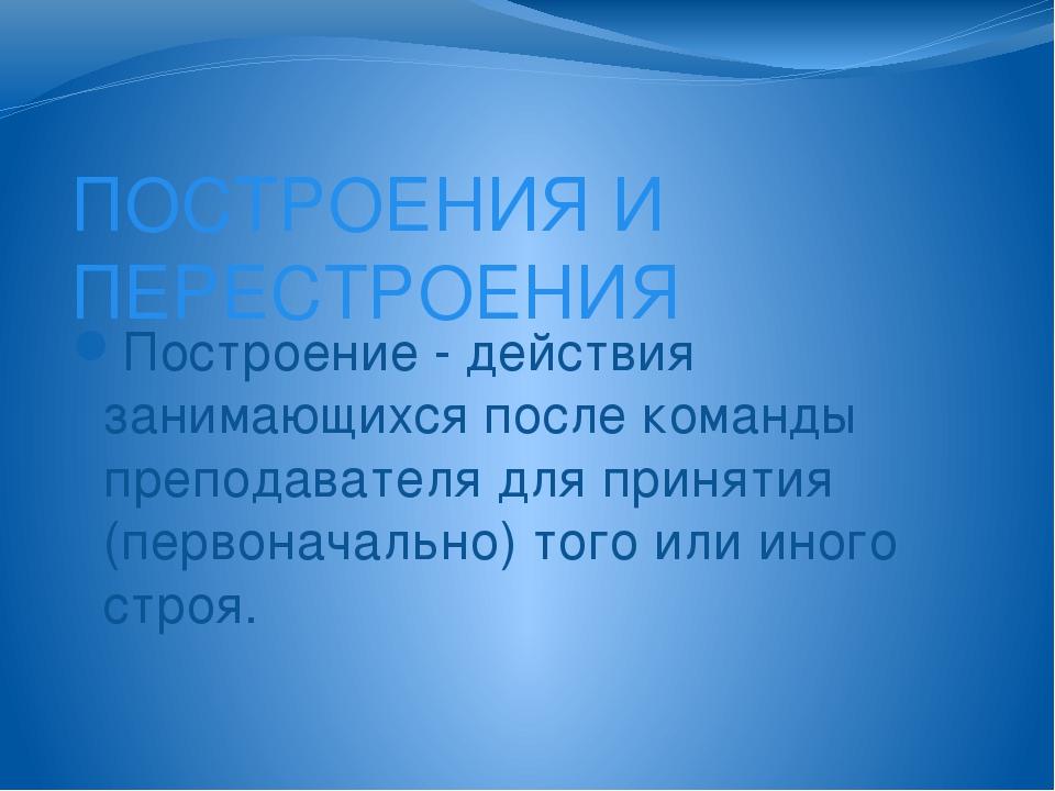 ПОСТРОЕНИЯ И ПЕРЕСТРОЕНИЯ Построение - действия занимающихся после команды пр...
