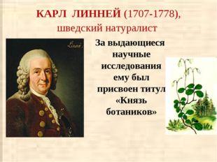 КАРЛ ЛИННЕЙ (1707-1778), шведский натуралист За выдающиеся научные исследован