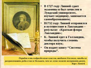 В 1727 году Линней сдает экзамены и был зачислен в Лундский университет, изуч