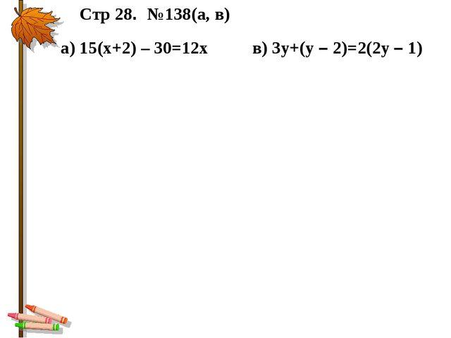 Стр 28. №138(а, в) в) 3у+(у – 2)=2(2у – 1) а) 15(х+2) – 30=12х