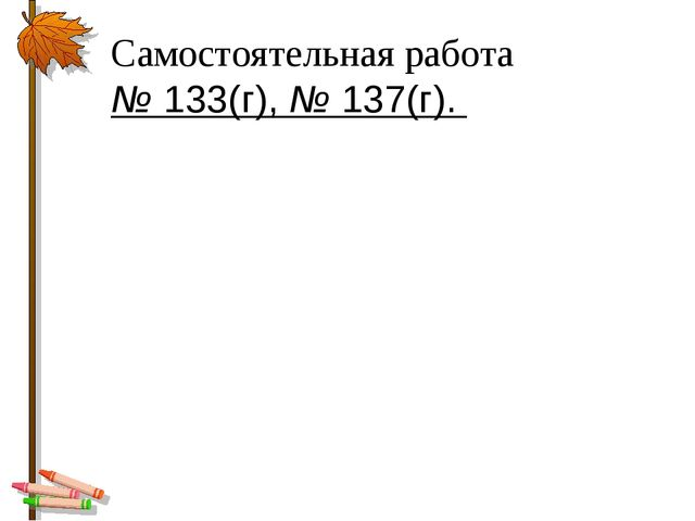 Самостоятельная работа № 133(г), № 137(г).